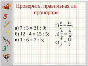 Проверить, правильная ли пропорция а) 7 : 3 = 21 : 9; б) 12 : 4 = 15 : 5; в)