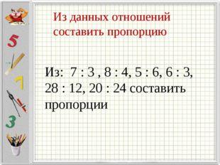 Из данных отношений составить пропорцию Из: 7 : 3 , 8 : 4, 5 : 6, 6 : 3, 28 :