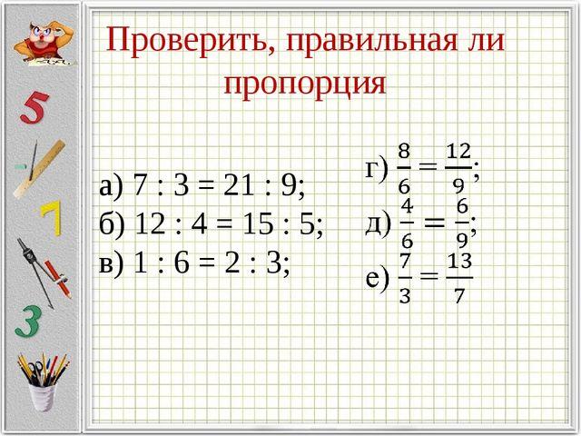 Проверить, правильная ли пропорция а) 7 : 3 = 21 : 9; б) 12 : 4 = 15 : 5; в)...