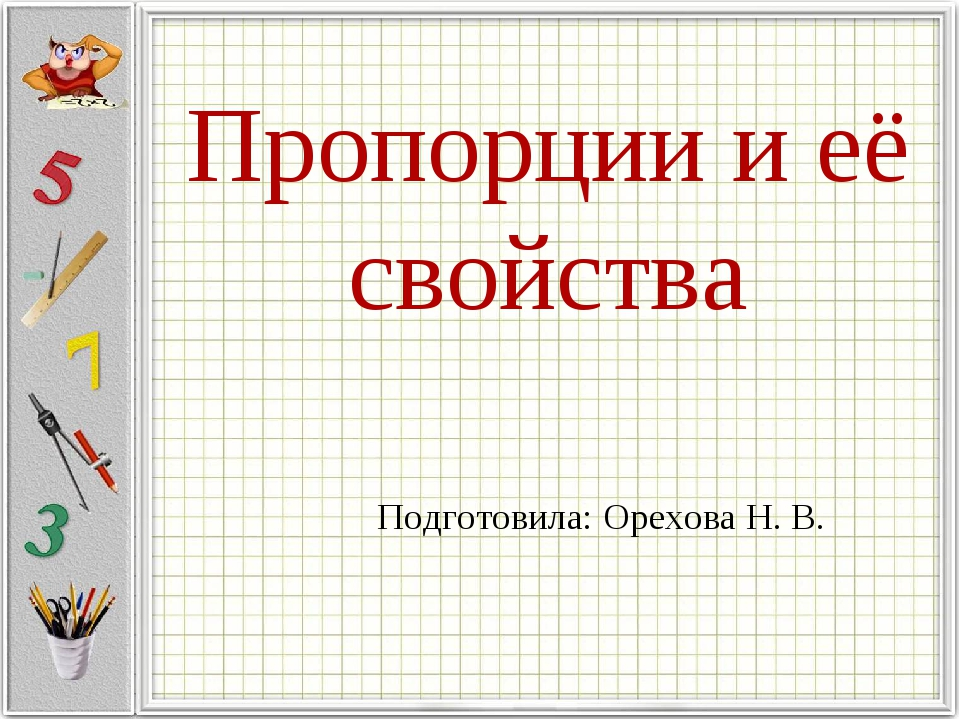 Пропорции и её свойства Подготовила: Орехова Н. В.