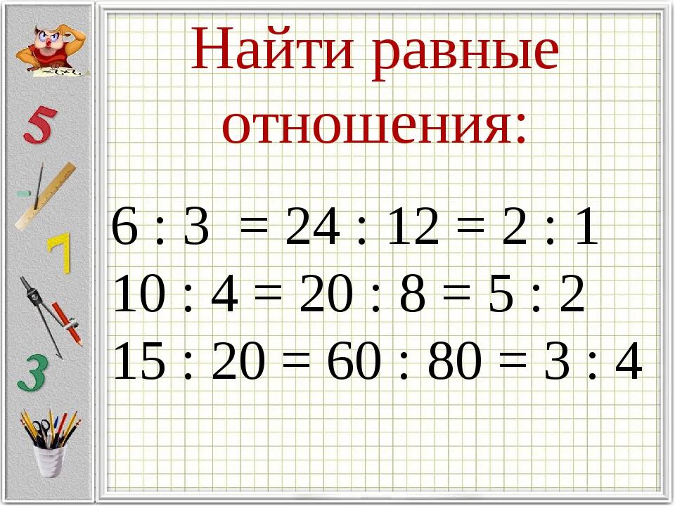 Найти равные отношения: 6 : 3 = 24 : 12 = 2 : 1 10 : 4 = 20 : 8 = 5 : 2 15 :...