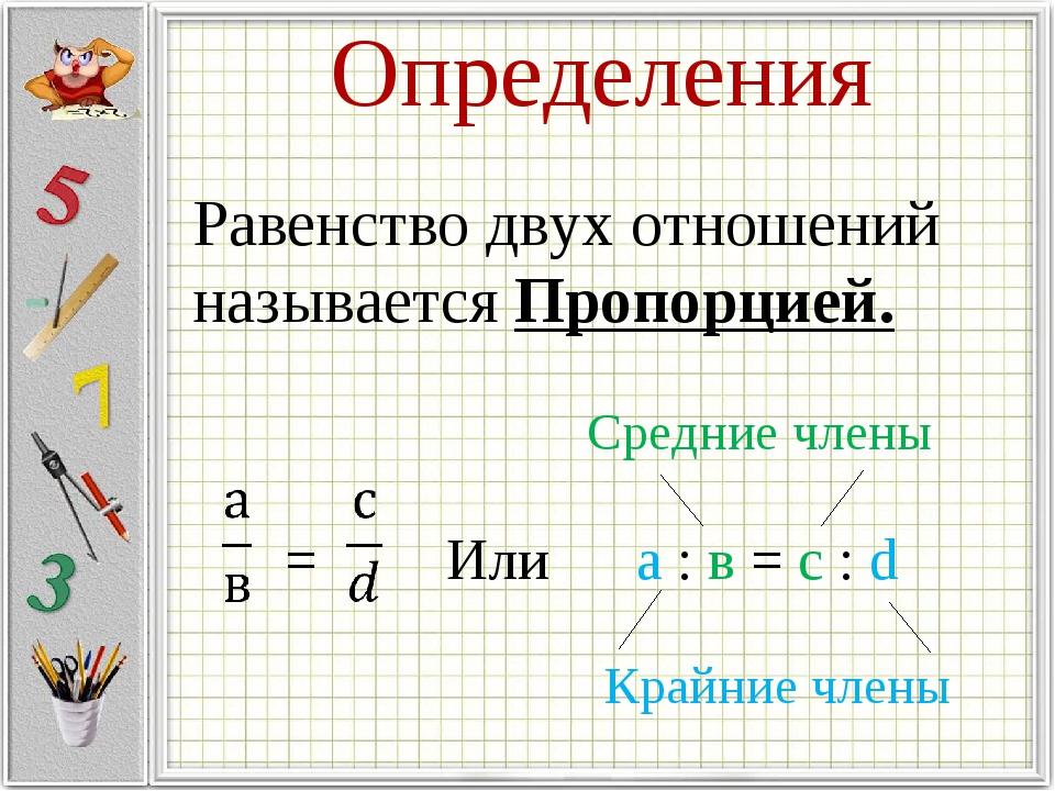 Определения Равенство двух отношений называется Пропорцией. = Или а : в = с :...