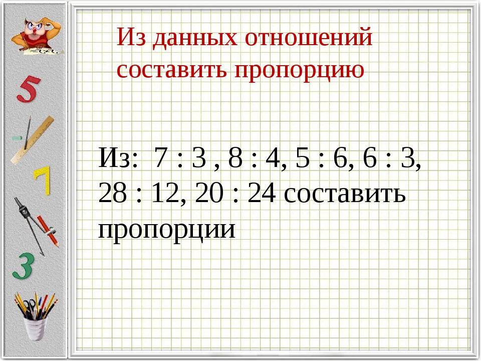 Из данных отношений составить пропорцию Из: 7 : 3 , 8 : 4, 5 : 6, 6 : 3, 28 :...