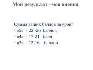 Сумма ваших баллов за урок? «5» - 22 -26 баллов «4» - 17-21 балл «3» - 12-16