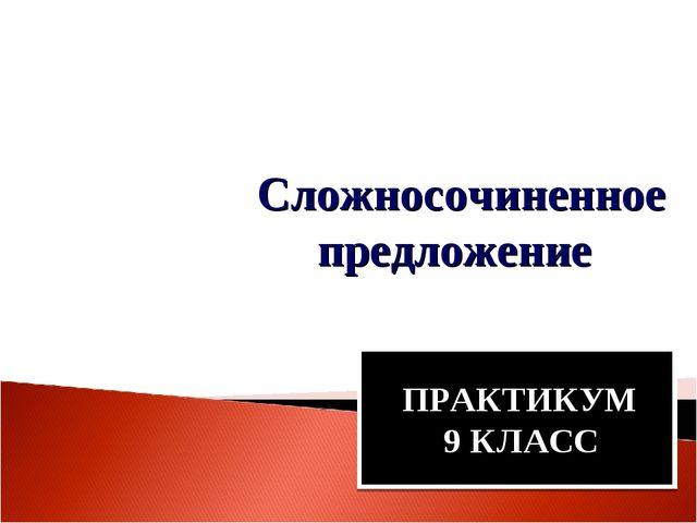 Сложносочиненное предложение ПРАКТИКУМ 9 КЛАСС