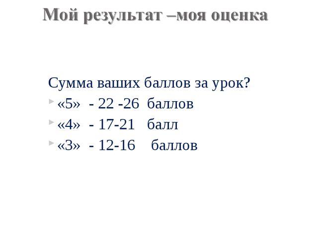 Сумма ваших баллов за урок? «5» - 22 -26 баллов «4» - 17-21 балл «3» - 12-16...