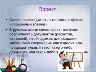 Проект Слово происходит от латинского projectus «брошенный вперед» В русском