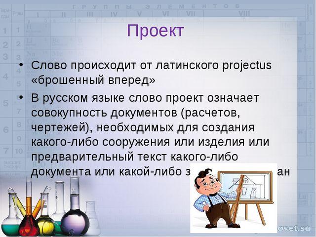 Проект Слово происходит от латинского projectus «брошенный вперед» В русском...