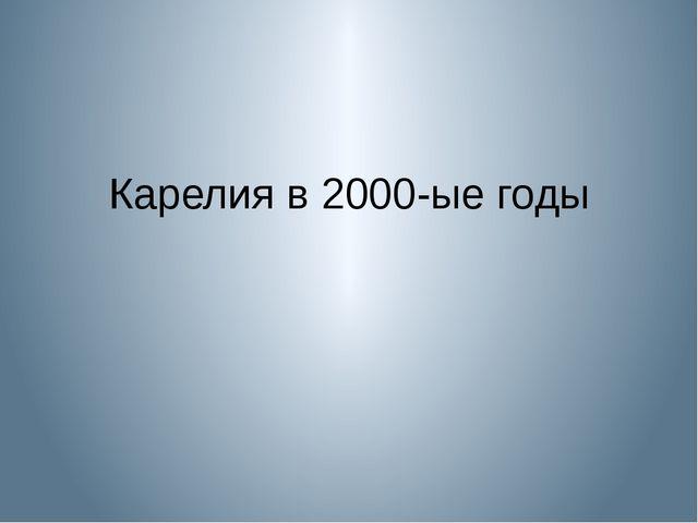 Карелия в 2000-ые годы