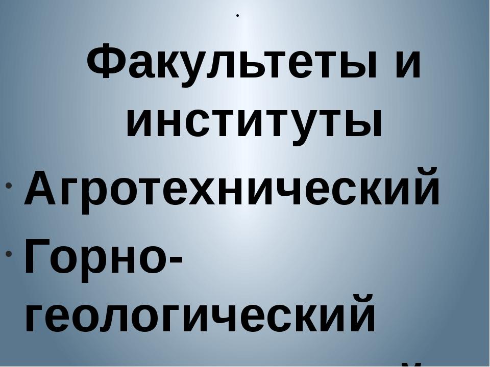 Факультеты и институты Агротехнический Горно-геологический Математический Фи...