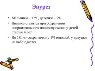 Энурез Мальчики – 12%, девочки – 7% Диагноз ставится при сохранении непроизво