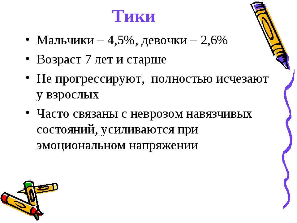 Тики Мальчики – 4,5%, девочки – 2,6% Возраст 7 лет и старше Не прогрессируют,...