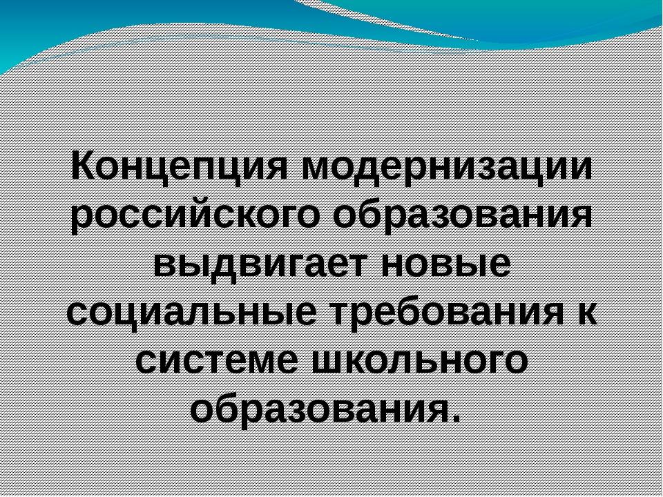 Концепция модернизации российского образования выдвигает новые социальные тр...