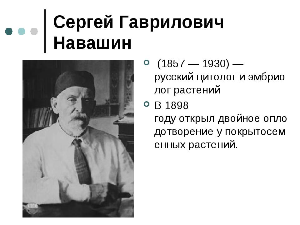 Сергей Гаврилович Навашин (1857—1930)— русскийцитологиэмбриолог растен...