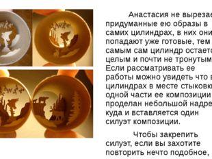 Анастасия не вырезает придуманные ею образы в самих цилиндрах, в них они поп