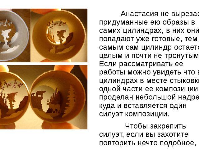 Анастасия не вырезает придуманные ею образы в самих цилиндрах, в них они поп...