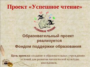 Проект «Успешное чтение» Образовательный проект реализуется Фондом поддержки