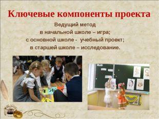 Ключевые компоненты проекта Ведущий метод в начальной школе – игра; с основно