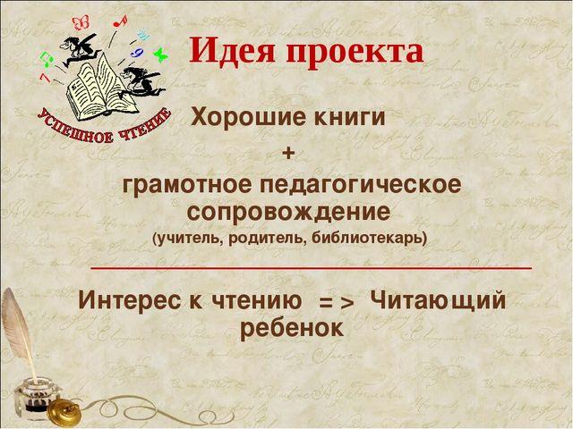 Идея проекта Хорошие книги + грамотное педагогическое сопровождение (учитель,...
