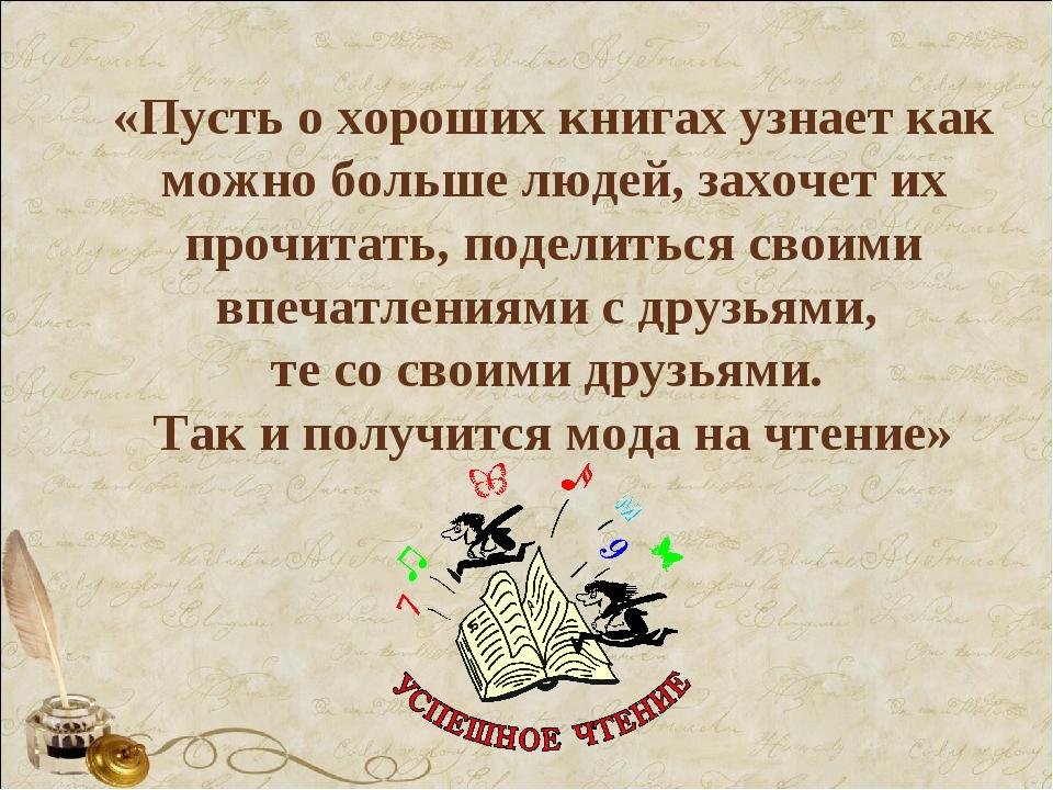 «Пусть о хороших книгах узнает как можно больше людей, захочет их прочитать,...