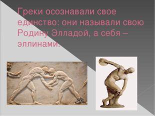 Греки осознавали свое единство: они называли свою Родину Элладой, а себя –элл