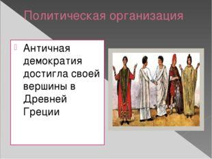 Политическая организация Античная демократия достигла своей вершины в Древней