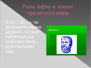 Роль Афин в жизни греческого мира В 621 г.до н.э. на должности тирана Драконт