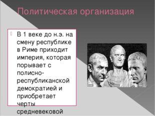 Политическая организация В 1 веке до н.э. на смену республике в Риме приходит
