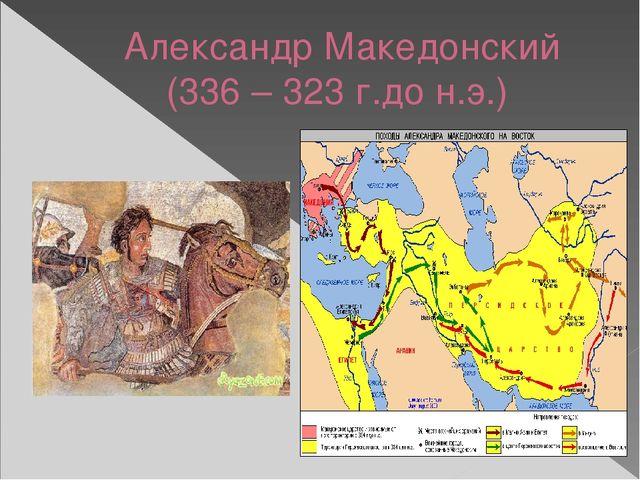 Александр Македонский (336 – 323 г.до н.э.)
