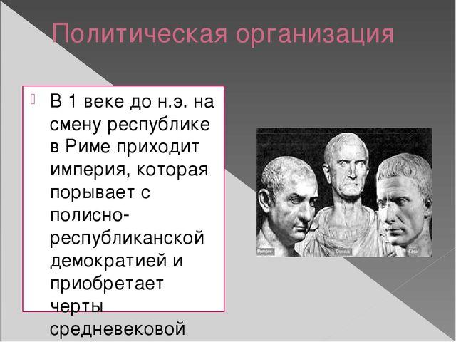 Политическая организация В 1 веке до н.э. на смену республике в Риме приходит...