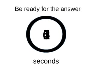 0 1 2 3 4 5 Be ready for the answer seconds