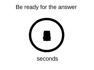 Be ready for the answer 5 4 3 2 1 0 seconds