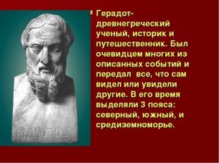 Герадот- древнегреческий ученый, историк и путешественник. Был очевидцем мног