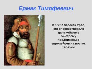 В 1581г пересек Урал, что способствовало дальнейшему быстрому продвижению евр