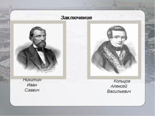 Заключение Кольцов Алексей Васильевич Никитин Иван Саввич