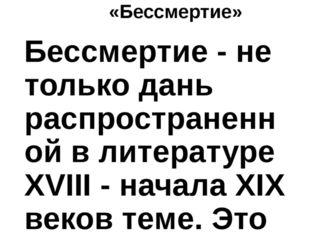 «Бессмертие» Бессмертие - не только дань распространенной в литературе ХVIII