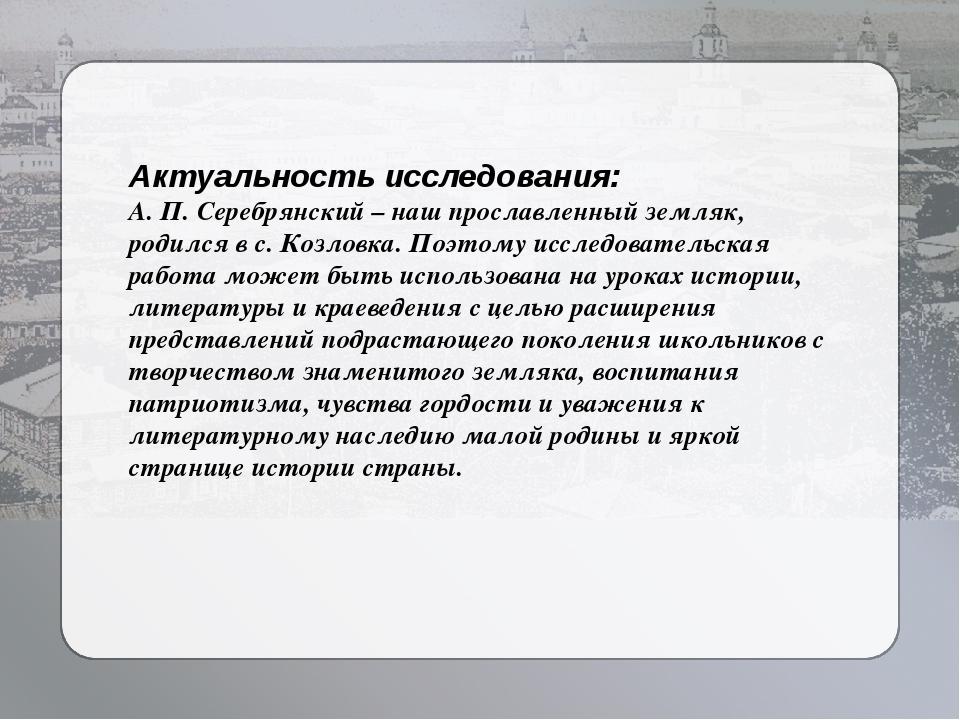 Актуальность исследования: А. П. Серебрянский – наш прославленный земляк, род...