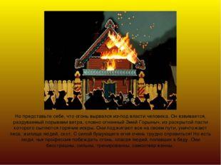 Но представьте себе, что огонь вырвался из-под власти человека. Он взвивается