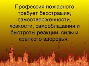 Профессия пожарного требует бесстрашия, самоотверженности, ловкости, самообла
