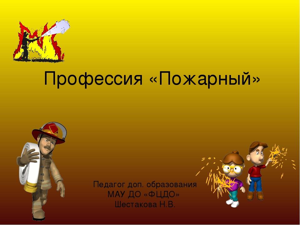 Профессия «Пожарный» Педагог доп. образования МАУ ДО «ФЦДО» Шестакова Н.В.