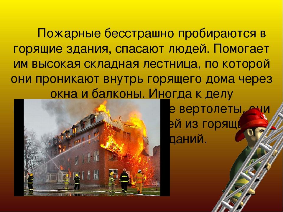 Пожарные бесстрашно пробираются в горящие здания, спасают людей. Помогает им...