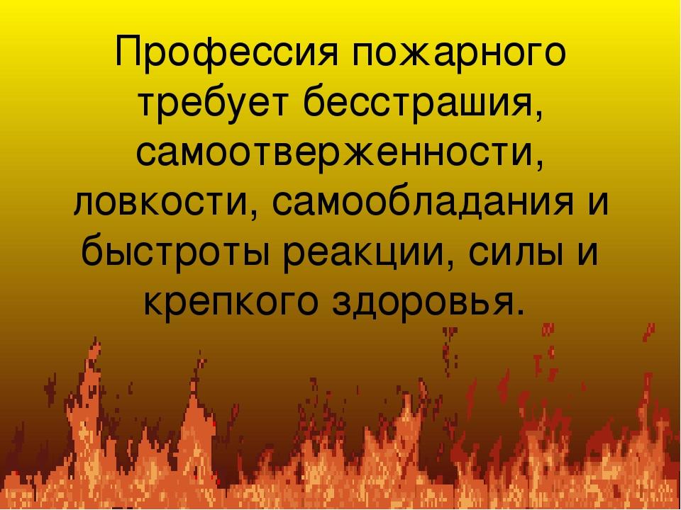 Профессия пожарного требует бесстрашия, самоотверженности, ловкости, самообла...
