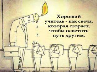«Хороший учитель – как свеча. Он растворяет себя для того, чтобы дать другим