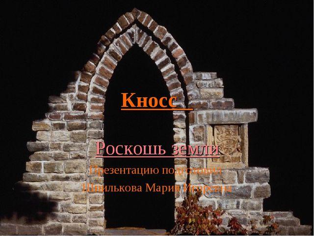 Кносс Роскошь земли Презентацию подготовил Шпилькова Мария Игоревна