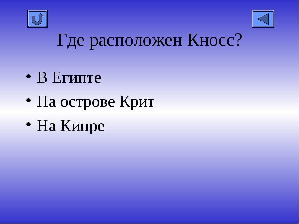 Где расположен Кносс? В Египте На острове Крит На Кипре