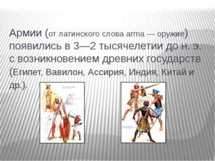Армии (от латинского слова аrmа — оружие) появились в 3—2 тысячелетии до н. э