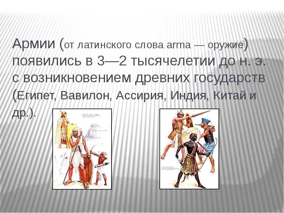 Армии (от латинского слова аrmа — оружие) появились в 3—2 тысячелетии до н. э...