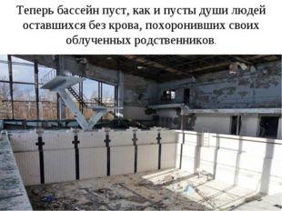 Теперь бассейн пуст, как и пусты души людей оставшихся без крова, похоронивши