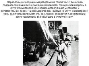 . Параллельно с аварийными работами на самой ЧАЭС воинскими подразделениями х