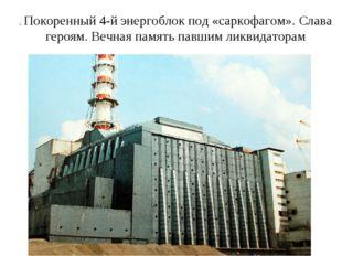. Покоренный 4-й энергоблок под «саркофагом». Слава героям. Вечная память пав